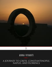 A Journey to Crete, Costantinople, Naples and Florence - Three Months Abroad ebook by Anna Vivanti