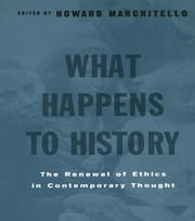 What Happens to History - The Renewal of Ethics in COntemporary Thought ebook by Howard Marchitello