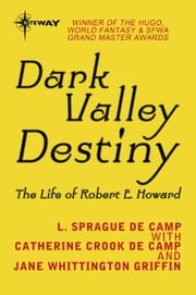 Dark Valley Destiny - The Life of Robert E. Howard ebook by Jane Whittington Griffin,L. Sprague deCamp,Catherine Crook deCamp