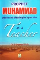 Prophet Muhammad (PBUH) As A Teacher ebook by Darussalam Publishers, Dr. S. Dawood Shah