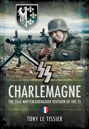 SS Charlemagne - The 33rd Waffen-Grenadier Division of the SS ebook by Le Tissier, Tony
