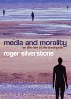 Media and Morality - On the Rise of the Mediapolis ebook by Roger Silverstone