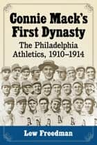 Connie Mack's First Dynasty - The Philadelphia Athletics, 1910–1914 ebook by Lew Freedman