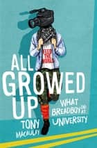 All Growed Up: What Breadboy Did at University ebook by Tony Macaulay