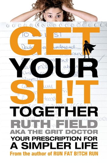 Get Your Sh!t Together - Your Prescription for a Simpler Life ebook by Ruth Field