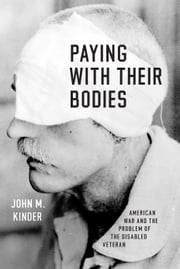 Paying with Their Bodies - American War and the Problem of the Disabled Veteran ebook by John M. Kinder