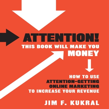 Attention! This Book Will Make You Money - How to Use Attention-Getting Online Marketing to Increase Your Revenue audiobook by Jim F. Kukral