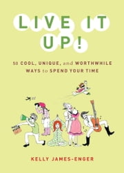 Live It Up! - 50 Cool, Unique, and Worthwhile Ways to Spend Your Time ebook by Kelly James-Enger