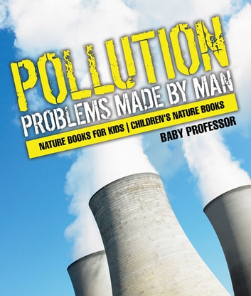 Pollution : Problems Made by Man - Nature Books for Kids | Children's Nature Books ebook by Baby Professor