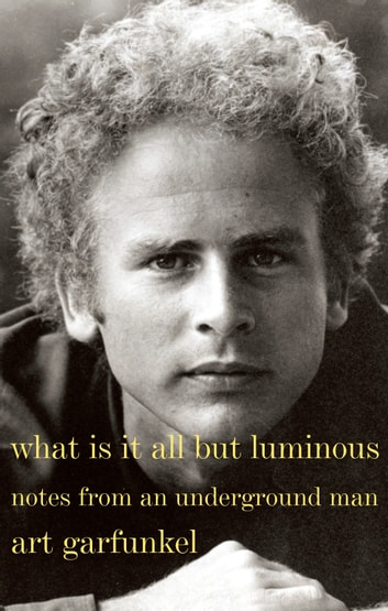 What Is It All but Luminous - Notes from an Underground Man ebook by Art Garfunkel