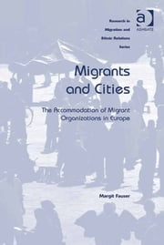 Migrants and Cities - The Accommodation of Migrant Organizations in Europe ebook by Ms Margit Fauser,Professor Maykel Verkuyten