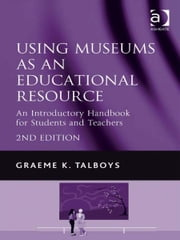 Using Museums as an Educational Resource - An Introductory Handbook for Students and Teachers ebook by Mr Graeme K Talboys