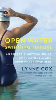Open Water Swimming Manual - An Expert's Survival Guide for Triathletes and Open Water Swimmers ebook by Lynne Cox