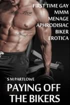 Paying off the Bikers (First Time Gay MMM Menage Aphrodisiac Biker Erotica) ebook by S M Partlowe