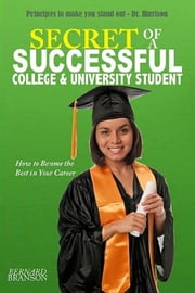 Secret of a Successful College & University Student - How to Become the Best in Your Career ebook by Bernard R. Branson