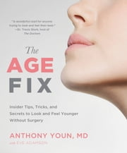 The Age Fix - Insider Tips, Tricks, and Secrets to Look and Feel Younger Without Surgery ebook by Anthony Youn,Eve Adamson