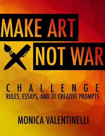 Make Art Not War Challenge: Rules, Essays, and 31 Creative Prompts ebook by Monica Valentinelli