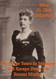 My Three Years In Manipur And Escape From The Recent Mutiny [Illustrated Edition] ebook by Ethel St. Clair Grimwood