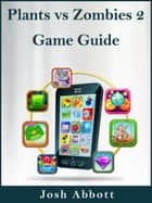 Plants vs Zombies 2 Game Guide ebook by Josh Abbott