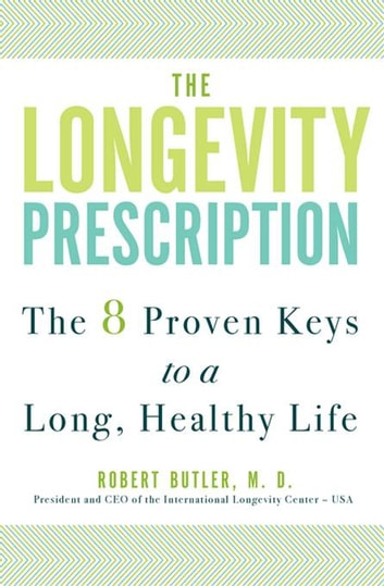 The Longevity Prescription - The 8 Proven Keys to a Long, Healthy Life ebook by Robert N. Butler