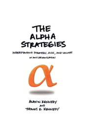 THE ALPHA STRATEGIES - UNDERSTANDING STRATEGY, RISK AND VALUES IN ANY ORGANIZATION ebook by ALAN W. KENNEDY & THOMAS E. KENNEDY