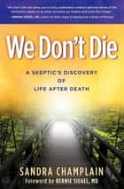 We Don't Die - A Skeptic's Discovery of Life After Death ebook by Sandra Champlain, Bernie Siegel, MD