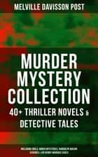 MURDER MYSTERY COLLECTION: 40+ Thriller Novels & Detective Tales (Including Uncle Abner Mysteries, Randolph Mason Schemes & Sir Henry Marquis Cases) - The Corpus Delicti, Two Plungers of Manhattan, Once in Jeopardy, The Grazier, The Doomdorf Mystery, The Wrong Hand, The Devil's Tools, The Riddle, The Reward, The Lost Lady, The Wrong Sign & many more ebook by Melville Davisson Post