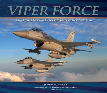 "Viper Force - 56th Fighter Wing--To Fly and Fight the F-16 eBook by John M. Dibbs,Lt. Col. Robert ""Cricket"" Renner, USAF (Ret.)"