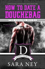 The Failing Hours - How to Date a Douchebag, #2 ebook by Sara Ney