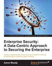Enterprise Security: A Data-Centric Approach to Securing the Enterprise ebook by Aaron Woody
