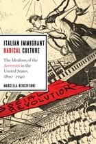 Italian Immigrant Radical Culture - The Idealism of the Sovversivi in the United States, 1890-1940 ebook by Marcella Bencivenni