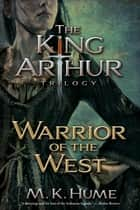 The King Arthur Trilogy Book Two: Warrior of the West ebook by M. K. Hume