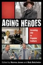 Aging Heroes - Growing Old in Popular Culture ebook by Bob Batchelor, Patrice M. Buzzanell, Paul Haridakis,...
