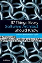 97 Things Every Software Architect Should Know - Collective Wisdom from the Experts ebook by Richard Monson-Haefel