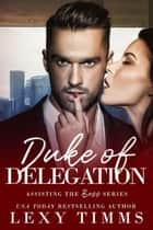 Duke of Delegation - Assisting the Boss Series, #2 ebook by Lexy Timms