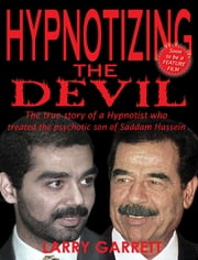 Hypnotizing the Devil - The True Story of a Hypnotist Who Treated the Psychotic Son of Saddam Hussein ebook by Larry Garrett
