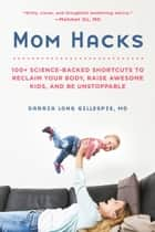 Mom Hacks - 100+ Science-Backed Shortcuts to Reclaim Your Body, Raise Awesome Kids, and Be Unstoppable eBook by Darria Long Gillespie