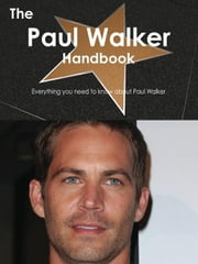 The Paul Walker Handbook - Everything you need to know about Paul Walker ebook by Smith, Emily