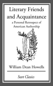 Literary Friends and Acquaintance - A Personal Retrospect of American Authorship ebook by William Dean Howells