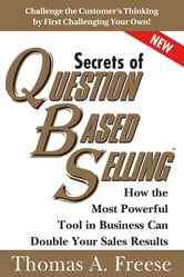Secrets of Question-Based Selling - How the Most Powerful Tool in Business Can Double Your Sales Results ebook by Thomas Freese