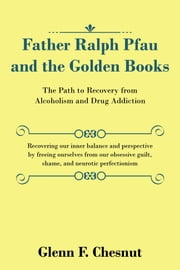 Father Ralph Pfau and the Golden Books - The Path to Recovery from Alcoholism and Drug Addiction ebook by Kobo.Web.Store.Products.Fields.ContributorFieldViewModel