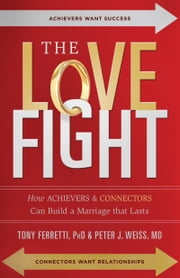 The Love Fight: How Achievers & Connectors Can Build A Marriage that Lasts ebook by Tony Ferretti, PhD,Peter J. Weiss, MD
