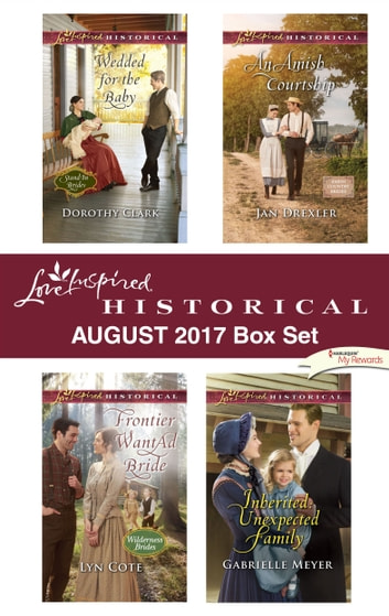 Love Inspired Historical August 2017 Box Set - Wedded for the Baby\Frontier Want Ad Bride\An Amish Courtship\Inherited: Unexpected Family ebook by Dorothy Clark,Lyn Cote,Jan Drexler,Gabrielle Meyer