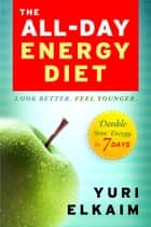 The All-Day Energy Diet - Double Your Energy in 7 Days ebook by Yuri Elkaim
