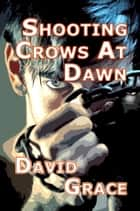 Shooting Crows At Dawn ebook by David Grace