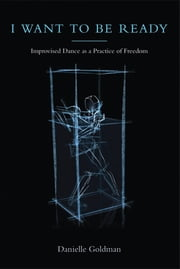 I Want to Be Ready - Improvised Dance as a Practice of Freedom ebook by Danielle Goldman