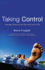 Taking Control: Manage Stress To Get The Most Out Of Life ebook by Wayne Froggatt