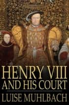 Henry VIII and His Court - A Historical Novel ebook by Luise Muhlbach, Rev. H. N. Pierce