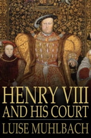 Henry VIII and His Court - A Historical Novel ebook by Luise Muhlbach,Rev. H. N. Pierce