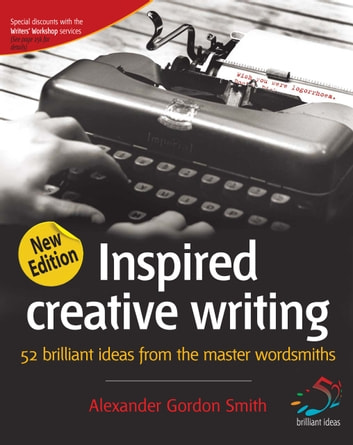 Inspired creative writing - 52 brilliant ideas from the master wordsmiths ebook by Alexander Gordon Smith